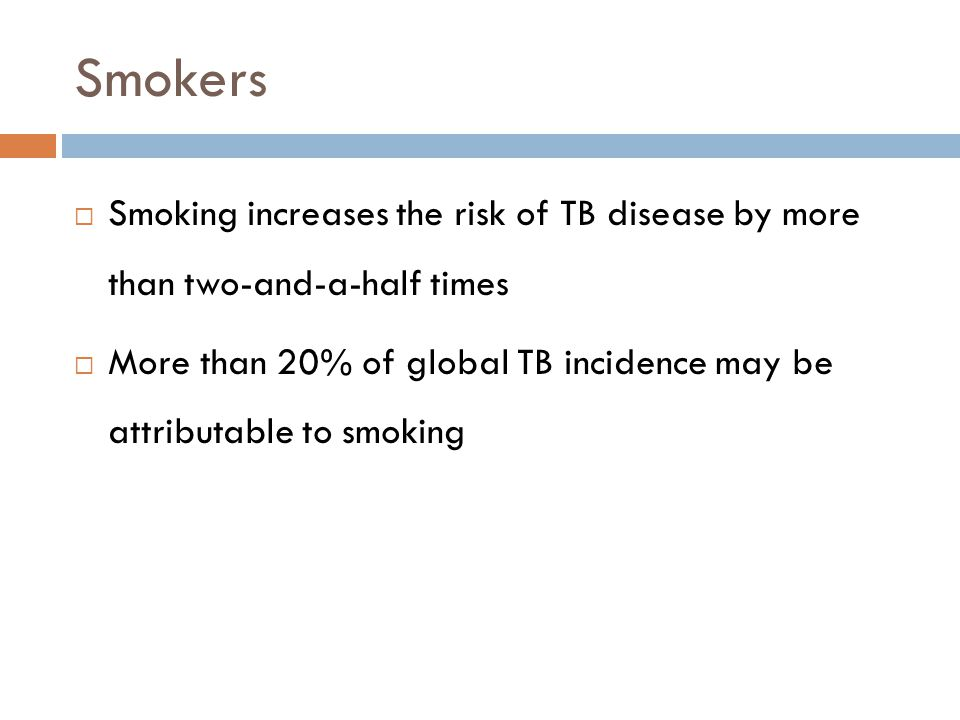 Smokers Smoking increases the risk of TB disease by more than two-and-a-half times More than 20% of global TB incidence may be attributable to smoking