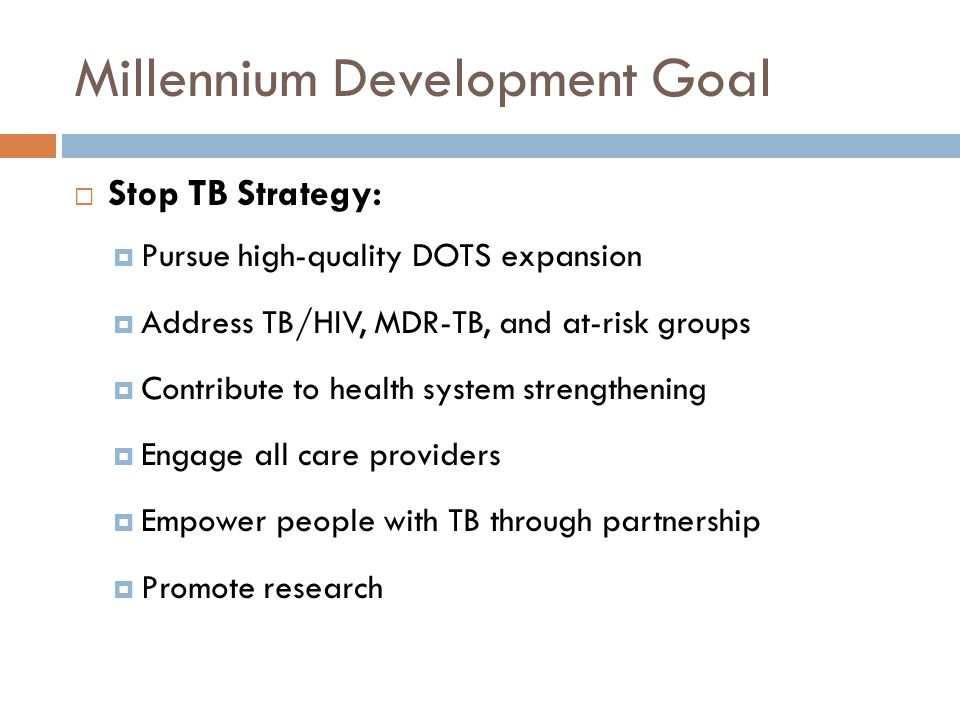 Millennium Development Goal Stop TB Strategy: Pursue high-quality DOTS expansion Address TB/HIV, MDR-TB, and at-risk groups Contribute to health system strengthening Engage all care providers Empower people with TB through partnership Promote research