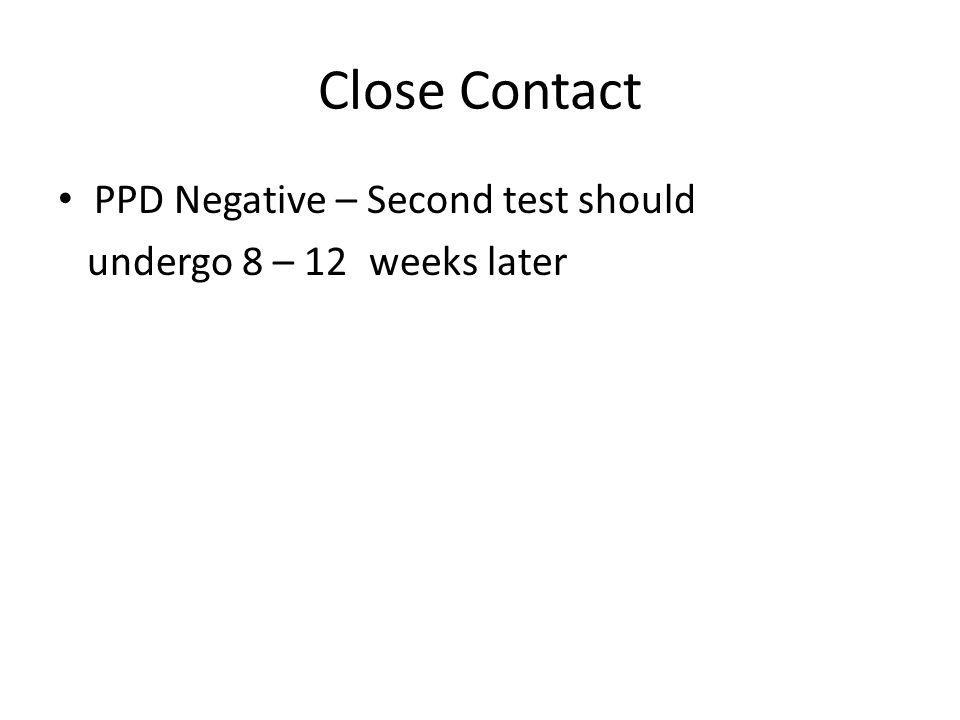 Close Contact PPD Negative – Second test should undergo 8 – 12 weeks later