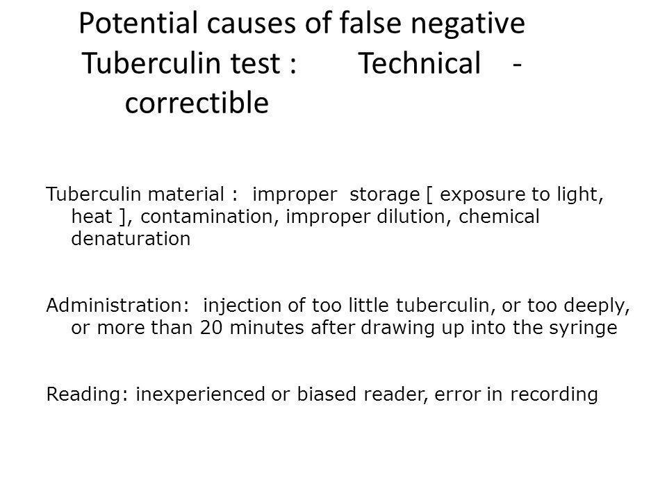 Potential causes of false negative Tuberculin test : Technical - correctible Tuberculin material : improper storage [ exposure to light, heat ], conta
