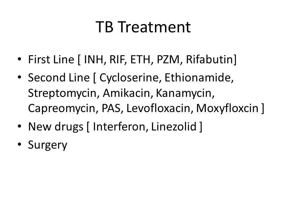 TB Treatment First Line [ INH, RIF, ETH, PZM, Rifabutin] Second Line [ Cycloserine, Ethionamide, Streptomycin, Amikacin, Kanamycin, Capreomycin, PAS,