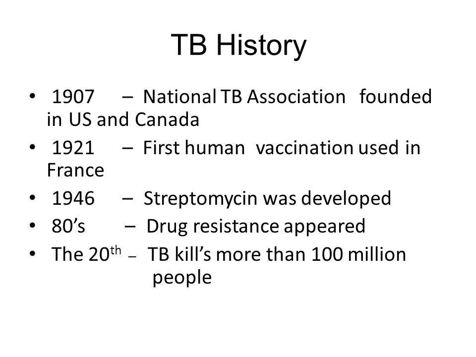 TB History 1907 – National TB Association founded in US and Canada 1921 – First human vaccination used in France 1946 – Streptomycin was developed 80s