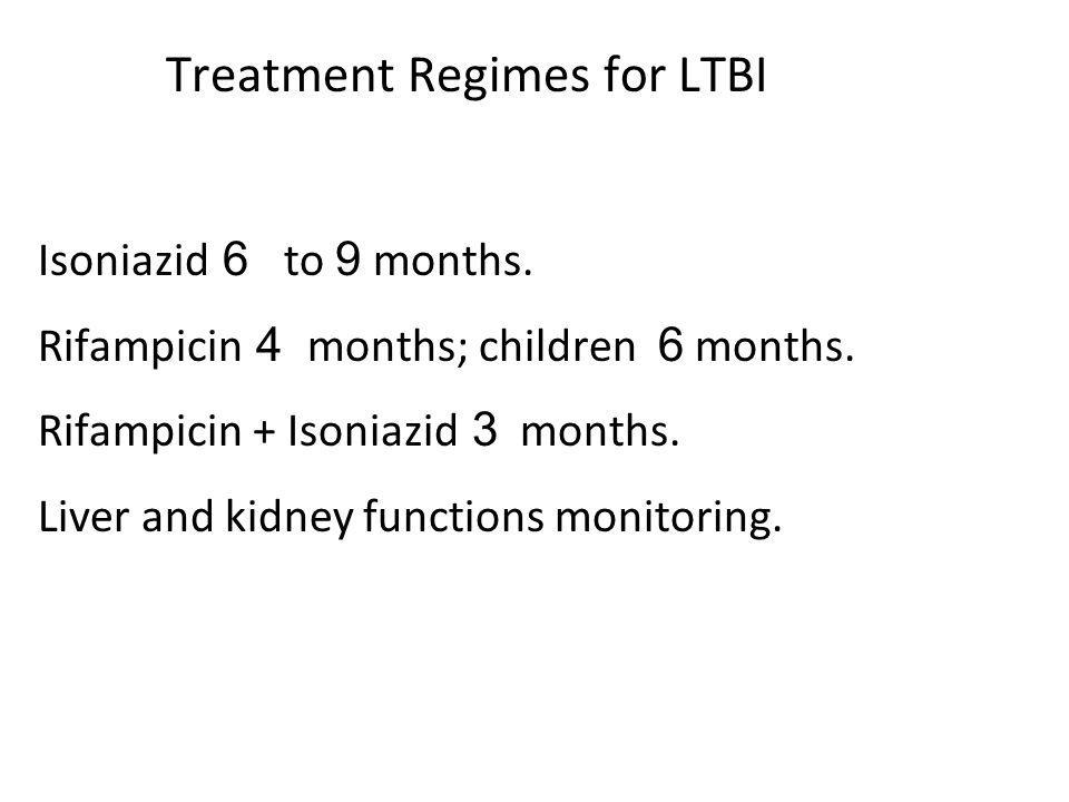 Treatment Regimes for LTBI Isoniazid 6 to 9 months. Rifampicin 4 months; children 6 months. Rifampicin + Isoniazid 3 months. Liver and kidney function