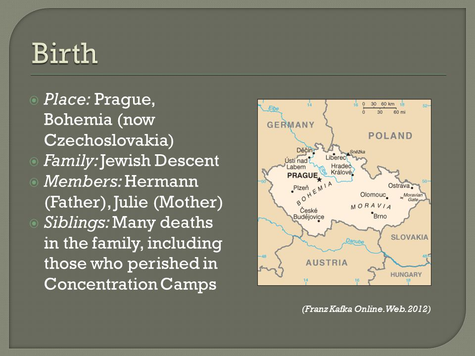 Place: Prague, Bohemia (now Czechoslovakia) Family: Jewish Descent Members: Hermann (Father), Julie (Mother) Siblings: Many deaths in the family, incl