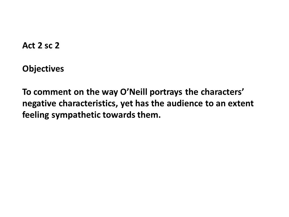 Act 2 sc 2 Objectives To comment on the way ONeill portrays the characters negative characteristics, yet has the audience to an extent feeling sympathetic towards them.