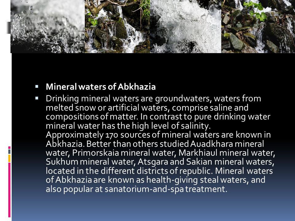 Mineral waters of Abkhazia Drinking mineral waters are groundwaters, waters from melted snow or artificial waters, comprise saline and compositions of matter.