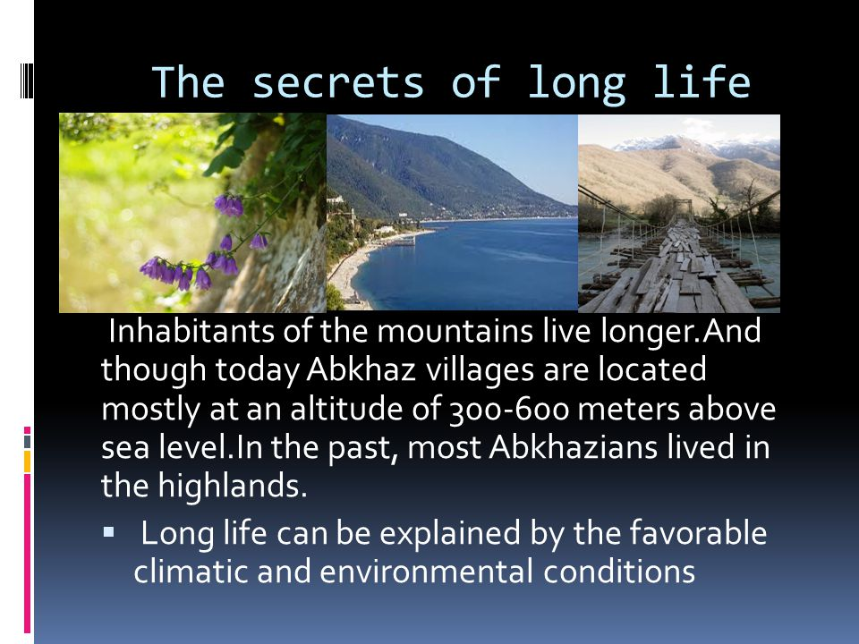 The secrets of long life Inhabitants of the mountains live longer.And though today Abkhaz villages are located mostly at an altitude of 300-600 meters above sea level.In the past, most Abkhazians lived in the highlands.