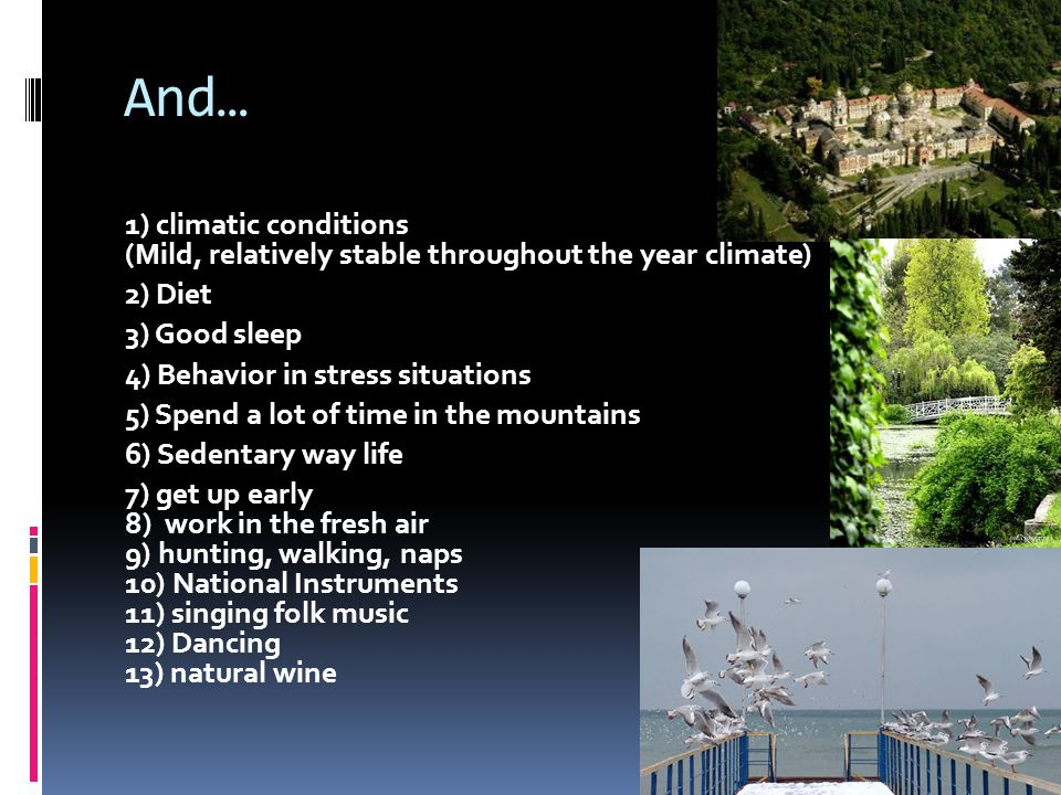 And… 1) climatic conditions (Mild, relatively stable throughout the year climate) 2) Diet 3) Good sleep 4) Behavior in stress situations 5) Spend a lot of time in the mountains 6) Sedentary way life 7) get up early 8) work in the fresh air 9) hunting, walking, naps 10) National Instruments 11) singing folk music 12) Dancing 13) natural wine