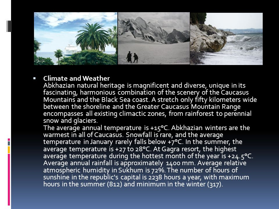 Climate and Weather Abkhazian natural heritage is magnificent and diverse, unique in its fascinating, harmonious combination of the scenery of the Caucasus Mountains and the Black Sea coast.