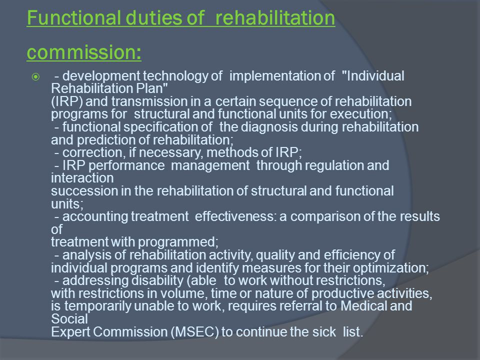 Functional duties of rehabilitation commission: - development technology of implementation of Individual Rehabilitation Plan (IRP) and transmission in a certain sequence of rehabilitation programs for structural and functional units for execution; - functional specification of the diagnosis during rehabilitation and prediction of rehabilitation; - correction, if necessary, methods of IRP; - IRP performance management through regulation and interaction succession in the rehabilitation of structural and functional units; - accounting treatment effectiveness: a comparison of the results of treatment with programmed; - analysis of rehabilitation activity, quality and efficiency of individual programs and identify measures for their optimization; - addressing disability (able to work without restrictions, with restrictions in volume, time or nature of productive activities, is temporarily unable to work, requires referral to Medical and Social Expert Commission (MSEC) to continue the sick list.