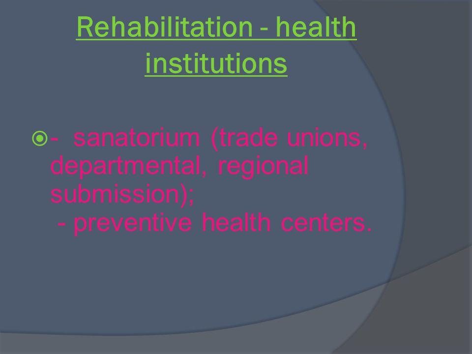 Rehabilitation - health institutions - sanatorium (trade unions, departmental, regional submission); - preventive health centers.