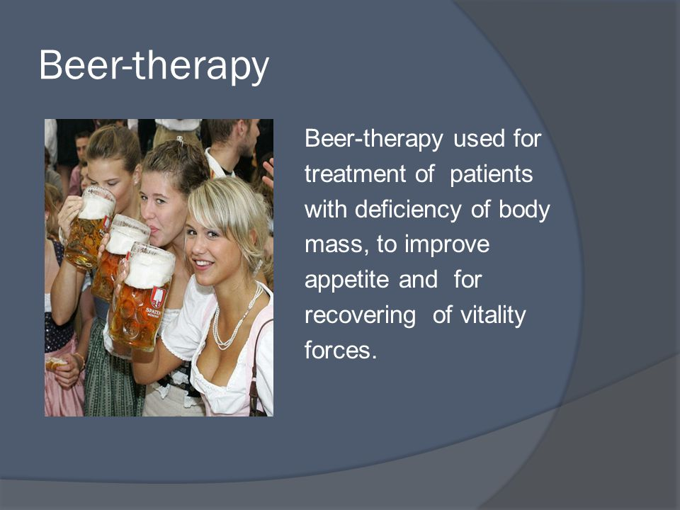 Beer-therapy Beer-therapy used for treatment of patients with deficiency of body mass, to improve appetite and for recovering of vitality forces.