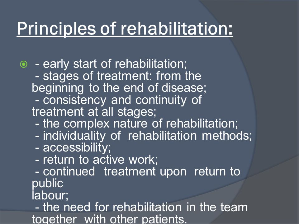 Principles of rehabilitation: - early start of rehabilitation; - stages of treatment: from the beginning to the end of disease; - consistency and continuity of treatment at all stages; - the complex nature of rehabilitation; - individuality of rehabilitation methods; - accessibility; - return to active work; - continued treatment upon return to public labour; - the need for rehabilitation in the team together with other patients.