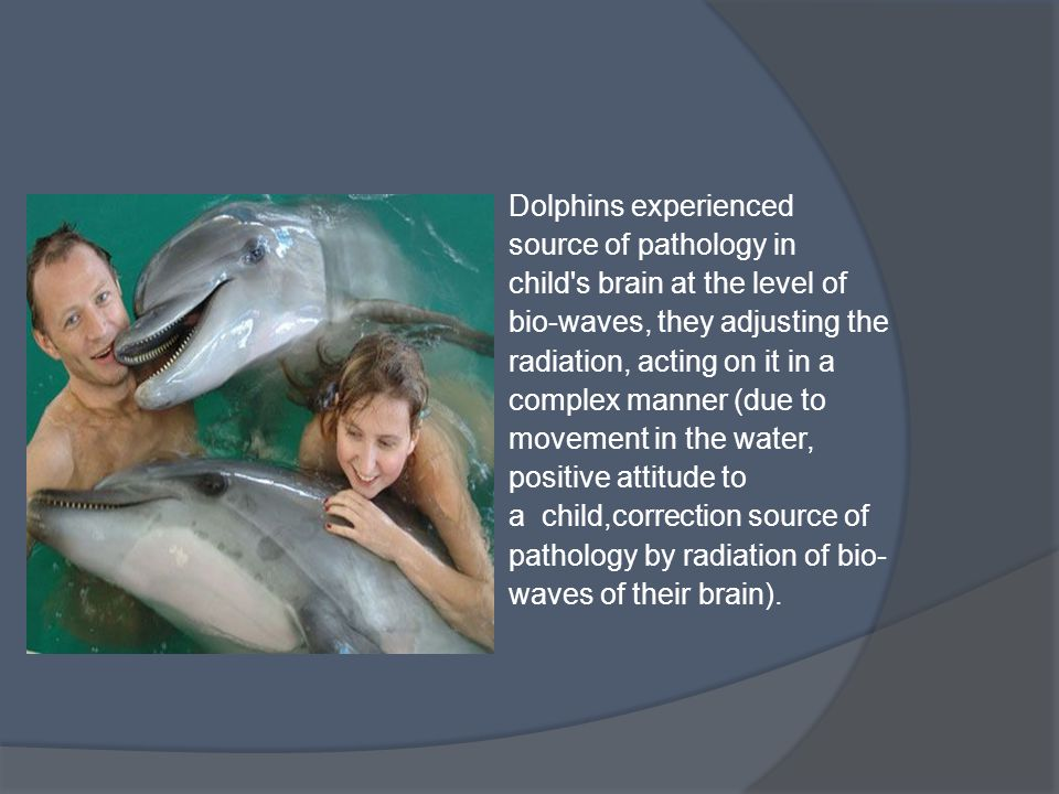 Dolphins experienced source of pathology in child s brain at the level of bio-waves, they adjusting the radiation, acting on it in a complex manner (due to movement in the water, positive attitude to a child,correction source of pathology by radiation of bio- waves of their brain).