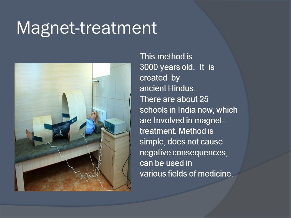 Magnet-treatment This method is 3000 years old. It is created by ancient Hindus.