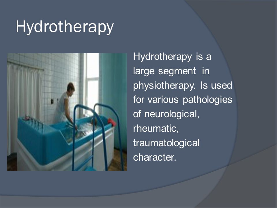 Hydrotherapy Hydrotherapy is a large segment in physiotherapy.