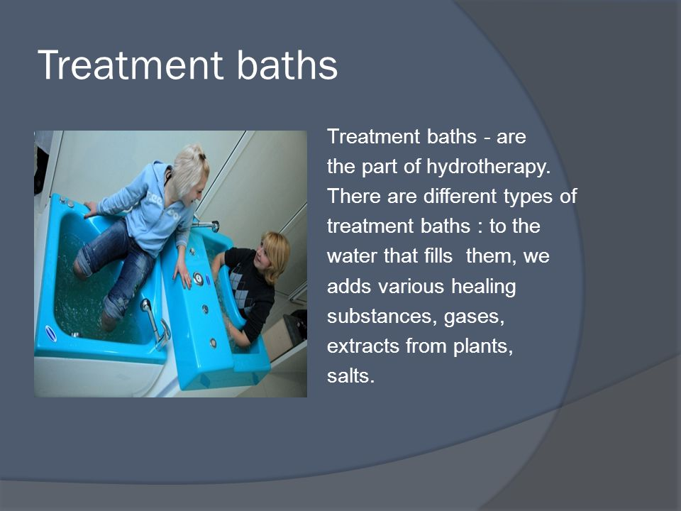 Treatment baths Treatment baths - are the part of hydrotherapy.