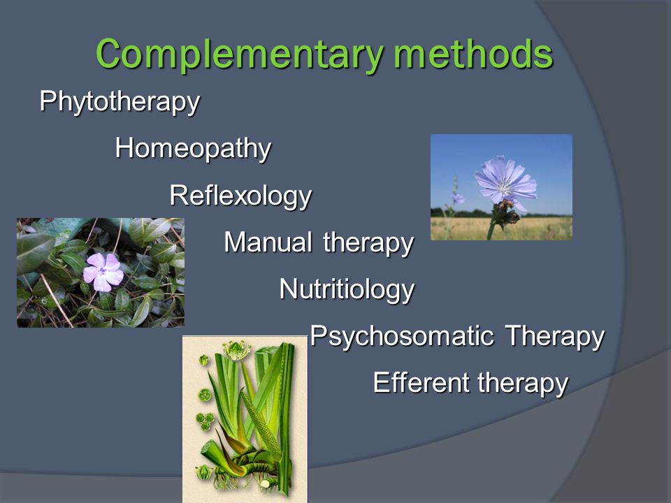 Complementary methods Phytotherapy Homeopathy Reflexology Manual therapy Nutritiology Psychosomatic Therapy Efferent therapy Phytotherapy Homeopathy Reflexology Manual therapy Nutritiology Psychosomatic Therapy Efferent therapy