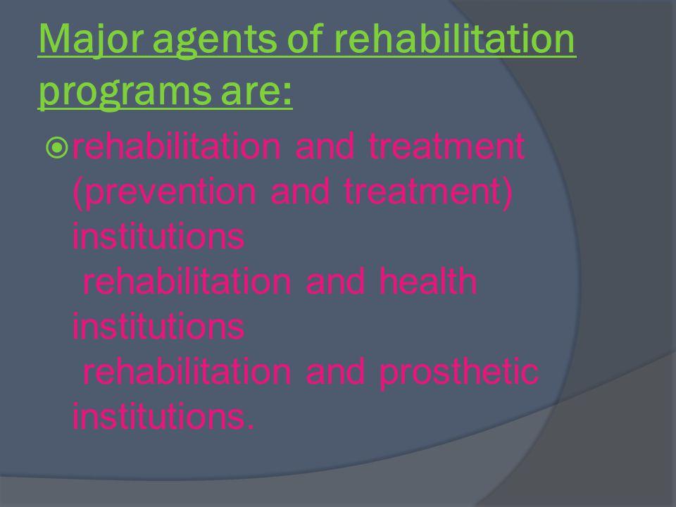 Major agents of rehabilitation programs are: rehabilitation and treatment (prevention and treatment) institutions rehabilitation and health institutions rehabilitation and prosthetic institutions.