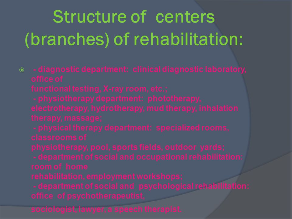 Structure of centers (branches) of rehabilitation: - diagnostic department: clinical diagnostic laboratory, office of functional testing, X-ray room, etc.; - physiotherapy department: phototherapy, electrotherapy, hydrotherapy, mud therapy, inhalation therapy, massage; - physical therapy department: specialized rooms, classrooms of physiotherapy, pool, sports fields, outdoor yards; - department of social and occupational rehabilitation: room of home rehabilitation, employment workshops; - department of social and psychological rehabilitation: office of psychotherapeutist, sociologist, lawyer, a speech therapist.