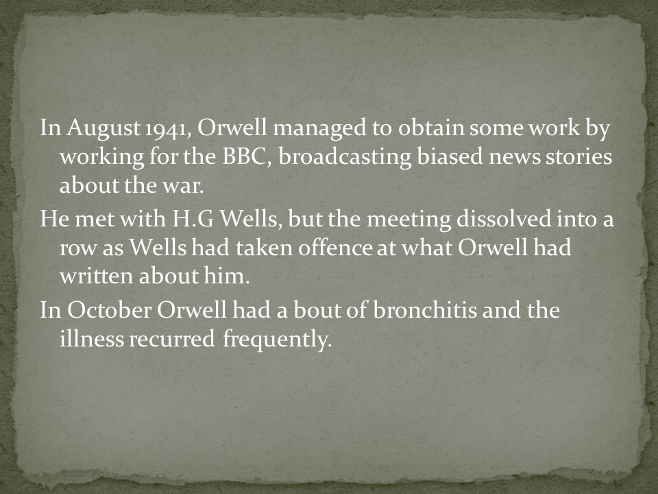 In August 1941, Orwell managed to obtain some work by working for the BBC, broadcasting biased news stories about the war. He met with H.G Wells, but