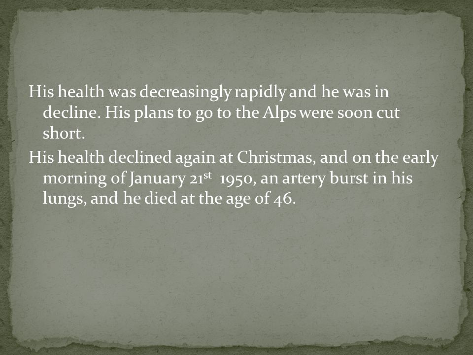 His health was decreasingly rapidly and he was in decline. His plans to go to the Alps were soon cut short. His health declined again at Christmas, an