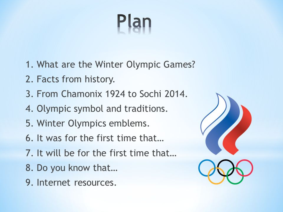 1. What are the Winter Olympic Games? 2. Facts from history. 3. From Chamonix 1924 to Sochi 2014. 4. Olympic symbol and traditions. 5. Winter Olympics
