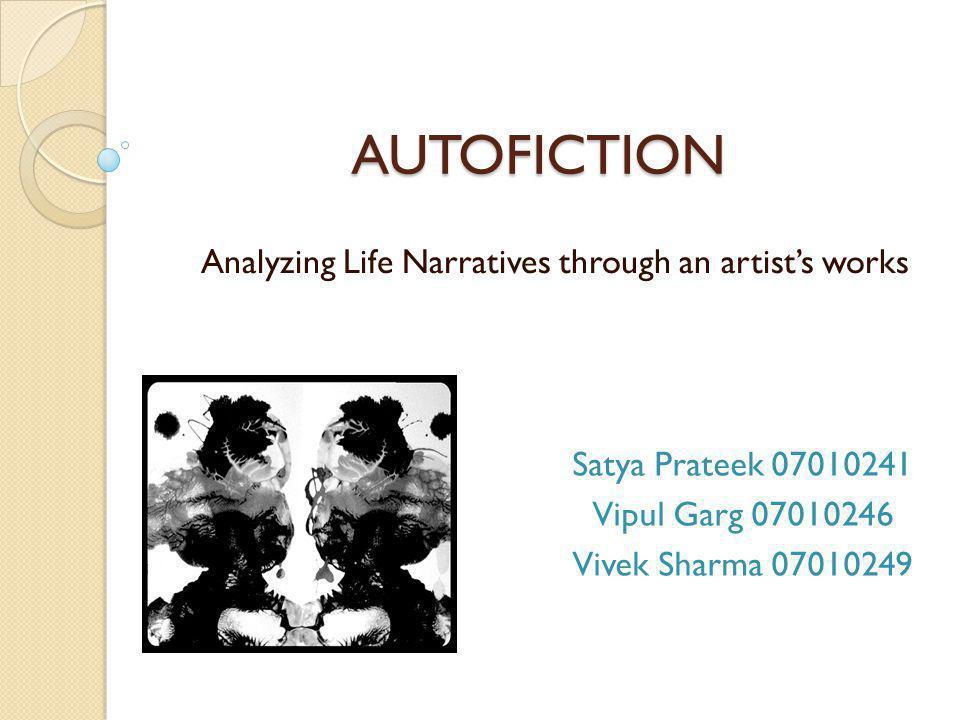 AUTOFICTION Analyzing Life Narratives through an artists works Satya Prateek 07010241 Vipul Garg 07010246 Vivek Sharma 07010249
