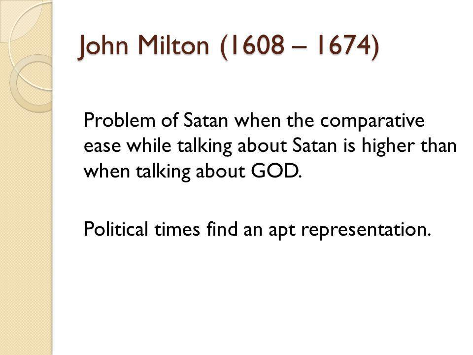 John Milton (1608 – 1674) Problem of Satan when the comparative ease while talking about Satan is higher than when talking about GOD. Political times