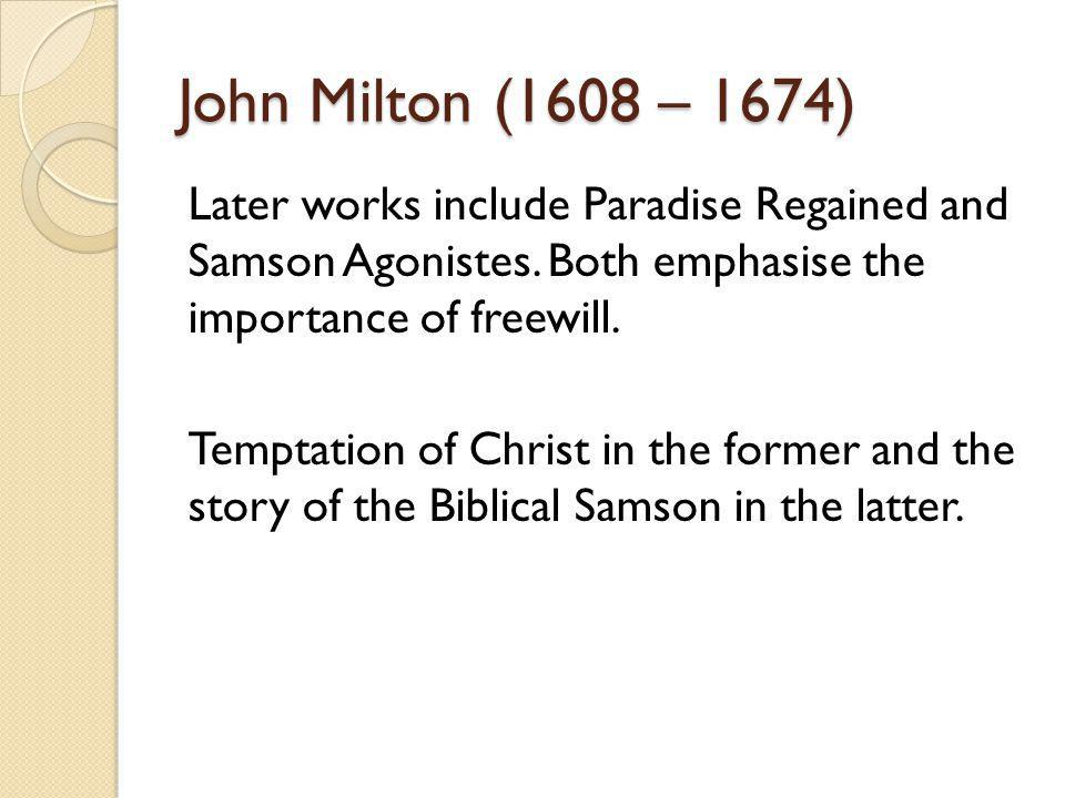 John Milton (1608 – 1674) Later works include Paradise Regained and Samson Agonistes. Both emphasise the importance of freewill. Temptation of Christ