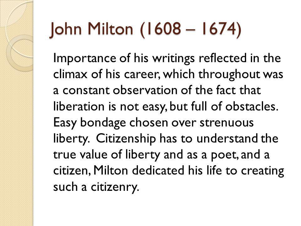 John Milton (1608 – 1674) Importance of his writings reflected in the climax of his career, which throughout was a constant observation of the fact th