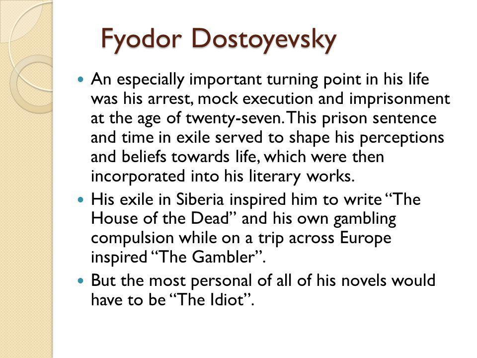 Fyodor Dostoyevsky An especially important turning point in his life was his arrest, mock execution and imprisonment at the age of twenty-seven. This