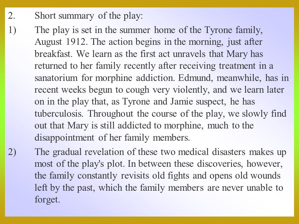 2.Short summary of the play: 1)The play is set in the summer home of the Tyrone family, August 1912.