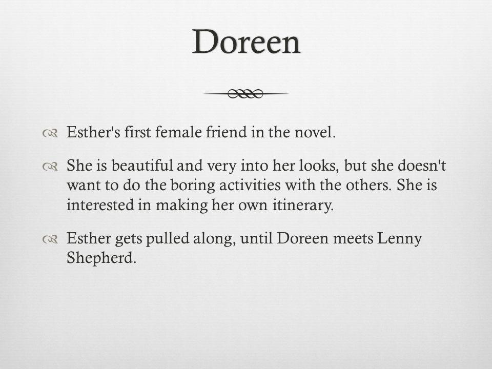 Doreen Esther's first female friend in the novel. She is beautiful and very into her looks, but she doesn't want to do the boring activities with the