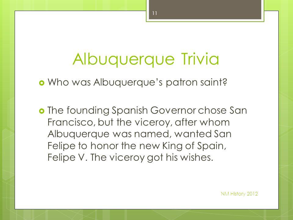 Albuquerque Trivia Who was Albuquerques patron saint? The founding Spanish Governor chose San Francisco, but the viceroy, after whom Albuquerque was n