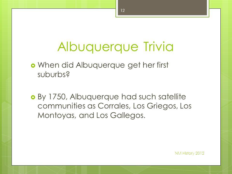 Albuquerque Trivia When did Albuquerque get her first suburbs? By 1750, Albuquerque had such satellite communities as Corrales, Los Griegos, Los Monto