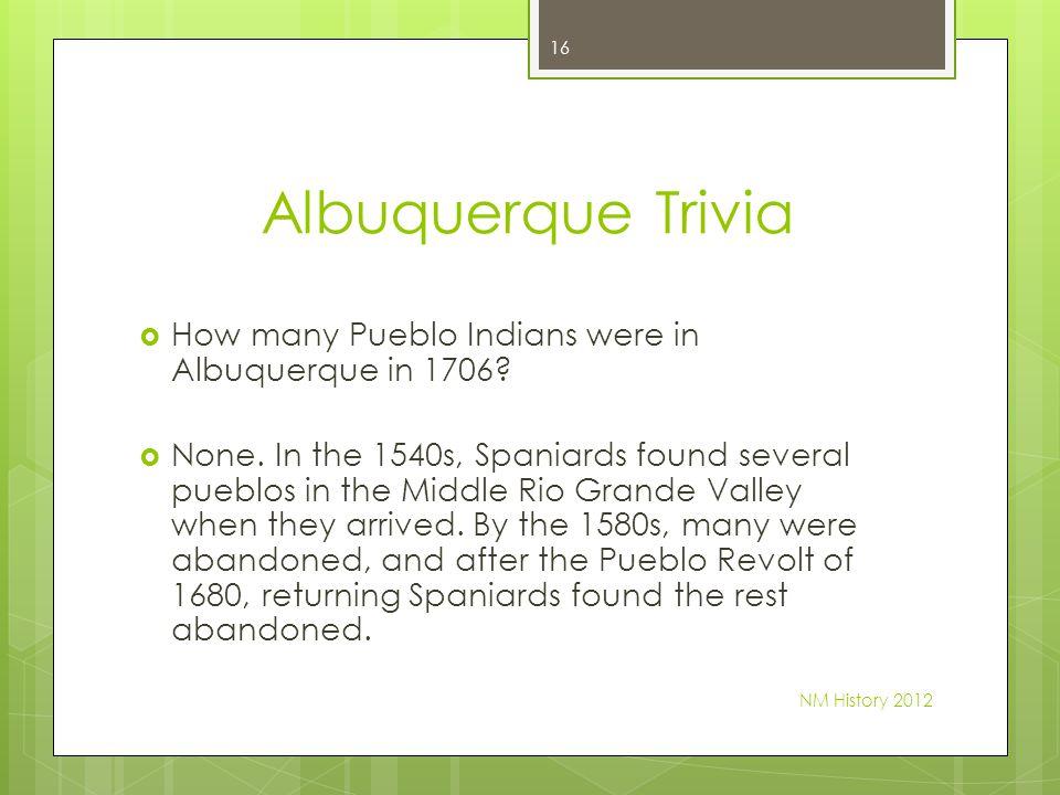 Albuquerque Trivia How many Pueblo Indians were in Albuquerque in 1706? None. In the 1540s, Spaniards found several pueblos in the Middle Rio Grande V