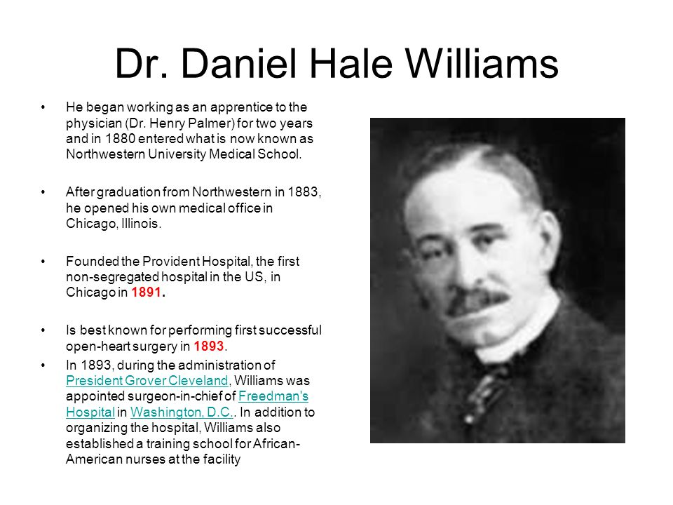 Dr. Daniel Hale Williams He began working as an apprentice to the physician (Dr. Henry Palmer) for two years and in 1880 entered what is now known as