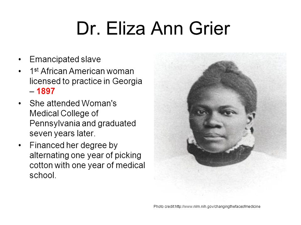 Dr. Eliza Ann Grier Emancipated slave 1 st African American woman licensed to practice in Georgia – 1897 She attended Woman's Medical College of Penns