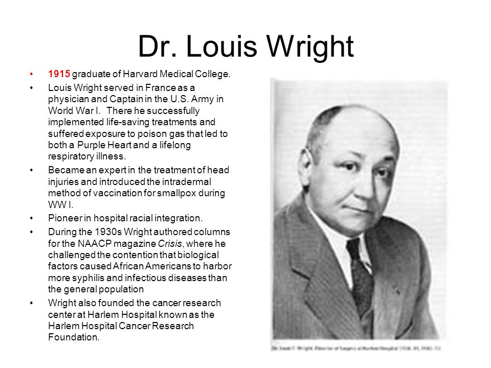Dr. Louis Wright 1915 graduate of Harvard Medical College. Louis Wright served in France as a physician and Captain in the U.S. Army in World War I. T