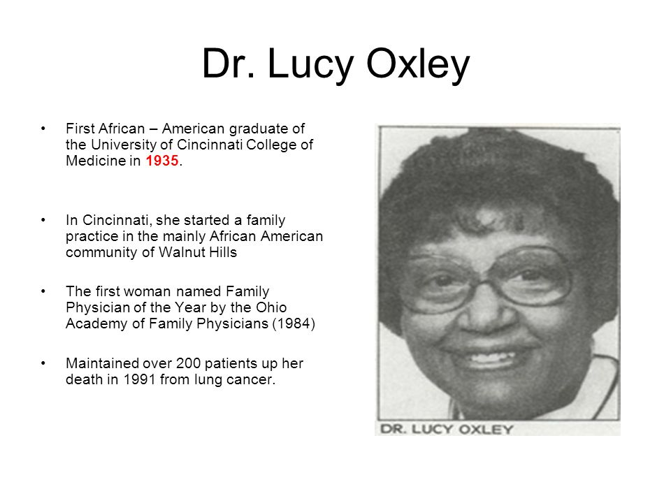 Dr. Lucy Oxley First African – American graduate of the University of Cincinnati College of Medicine in 1935. In Cincinnati, she started a family prac