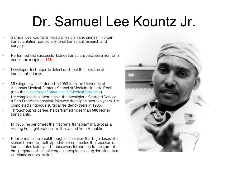 Dr. Samuel Lee Kountz Jr. Samuel Lee Kountz Jr. was a physician and pioneer in organ transplantation, particularly renal transplant research and surge