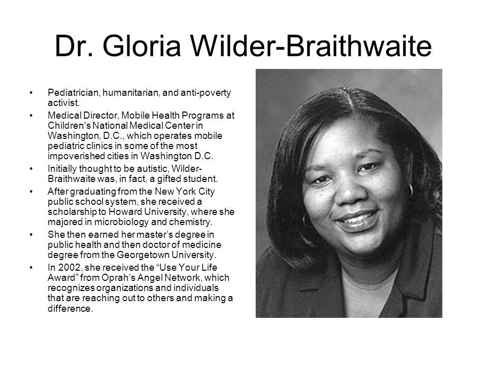 Dr. Gloria Wilder-Braithwaite Pediatrician, humanitarian, and anti-poverty activist. Medical Director, Mobile Health Programs at Children's National M