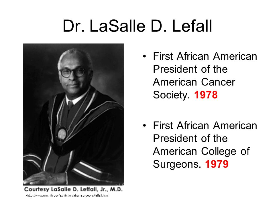 Dr. LaSalle D. Lefall First African American President of the American Cancer Society. 1978 First African American President of the American College o