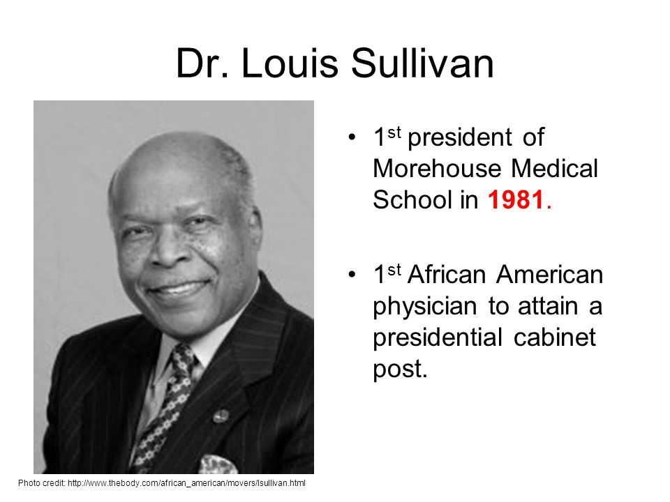 Dr. Louis Sullivan 1 st president of Morehouse Medical School in 1981. 1 st African American physician to attain a presidential cabinet post. Photo cr
