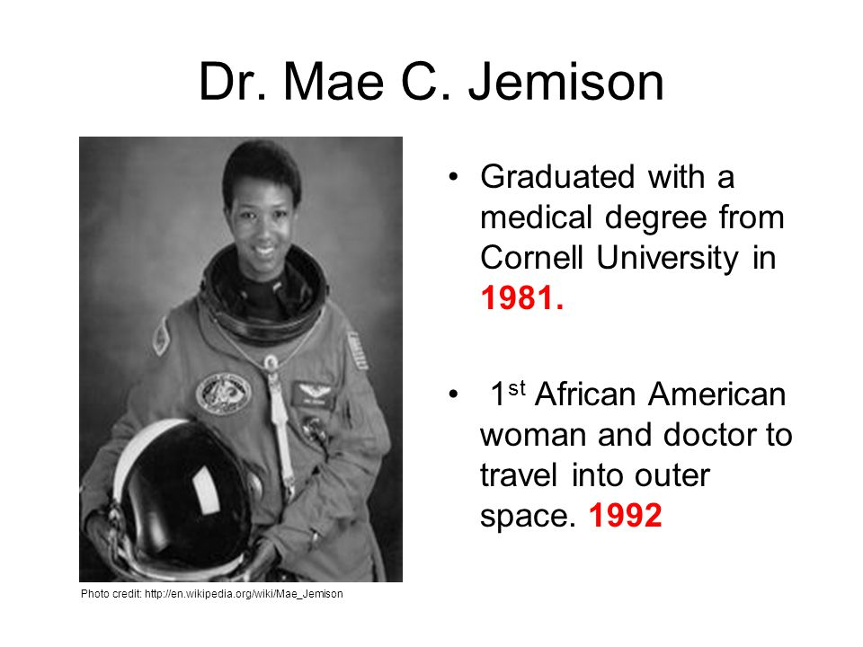 Dr. Mae C. Jemison Graduated with a medical degree from Cornell University in 1981. 1 st African American woman and doctor to travel into outer space.