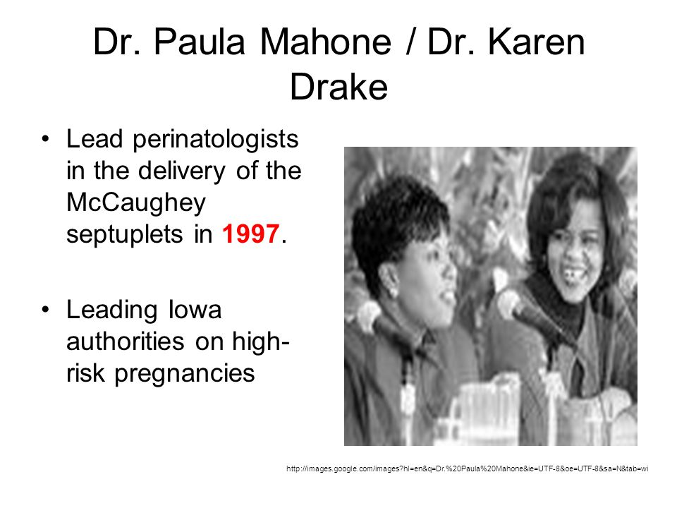 Dr. Paula Mahone / Dr. Karen Drake Lead perinatologists in the delivery of the McCaughey septuplets in 1997. Leading Iowa authorities on high- risk pr