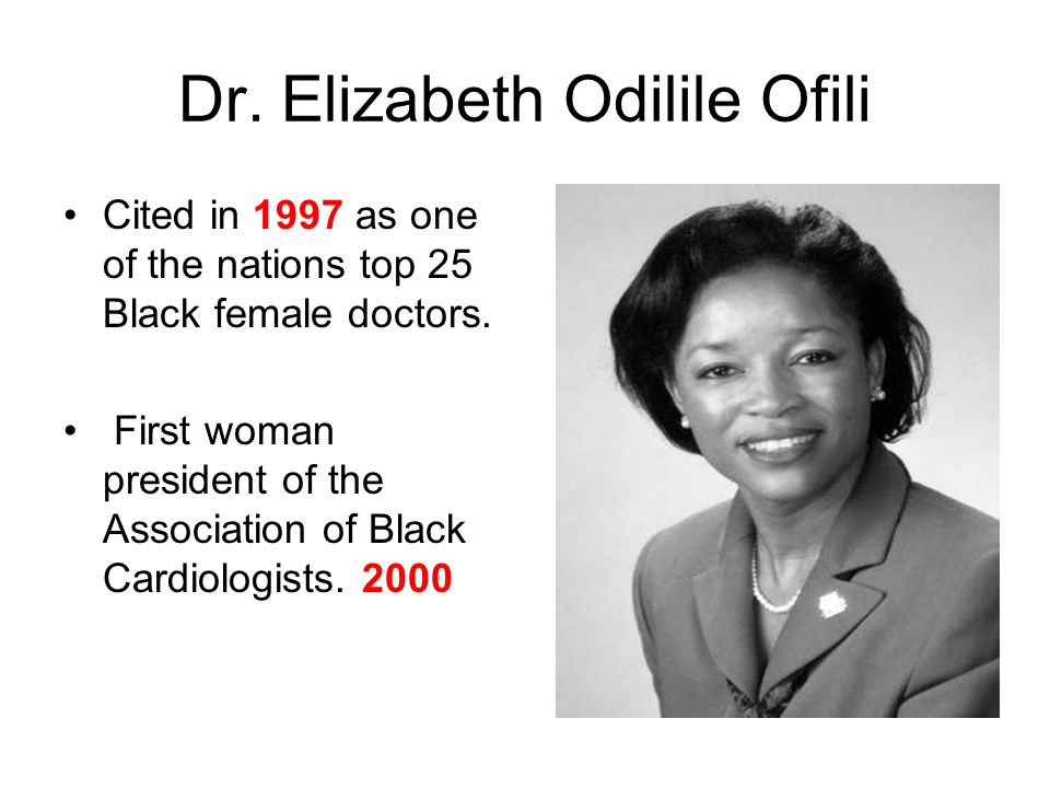 Dr. Elizabeth Odilile Ofili Cited in 1997 as one of the nations top 25 Black female doctors. First woman president of the Association of Black Cardiol