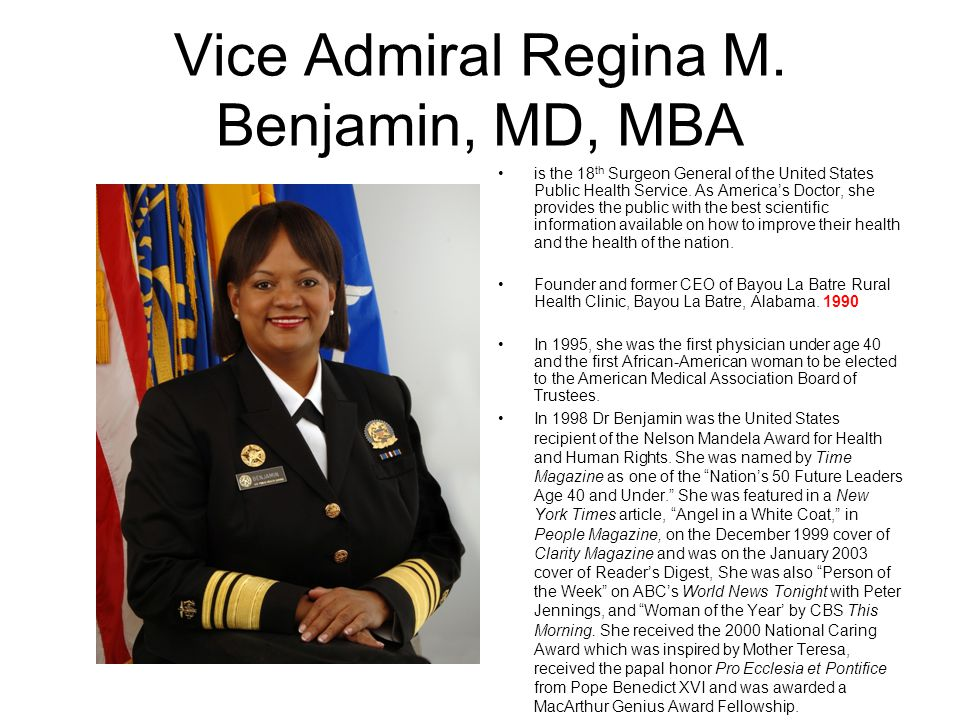 Vice Admiral Regina M. Benjamin, MD, MBA is the 18 th Surgeon General of the United States Public Health Service. As Americas Doctor, she provides the