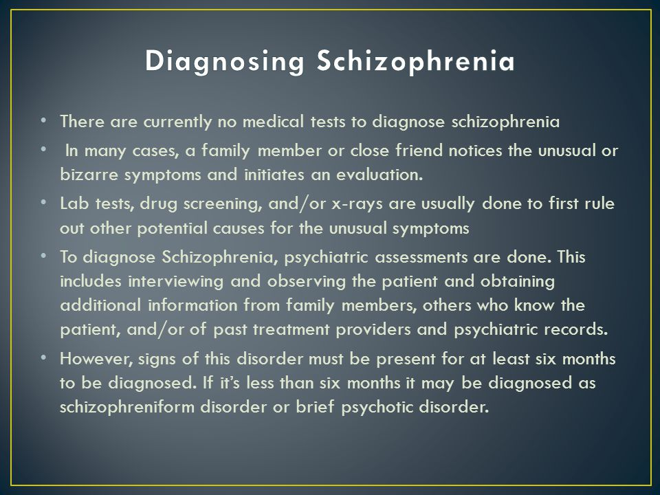 There are currently no medical tests to diagnose schizophrenia In many cases, a family member or close friend notices the unusual or bizarre symptoms